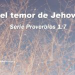 Del temor de Jehová – Serie Proverbios 1:7