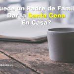 Puede un Padre de Familia dar la Santa Cena en Casa?